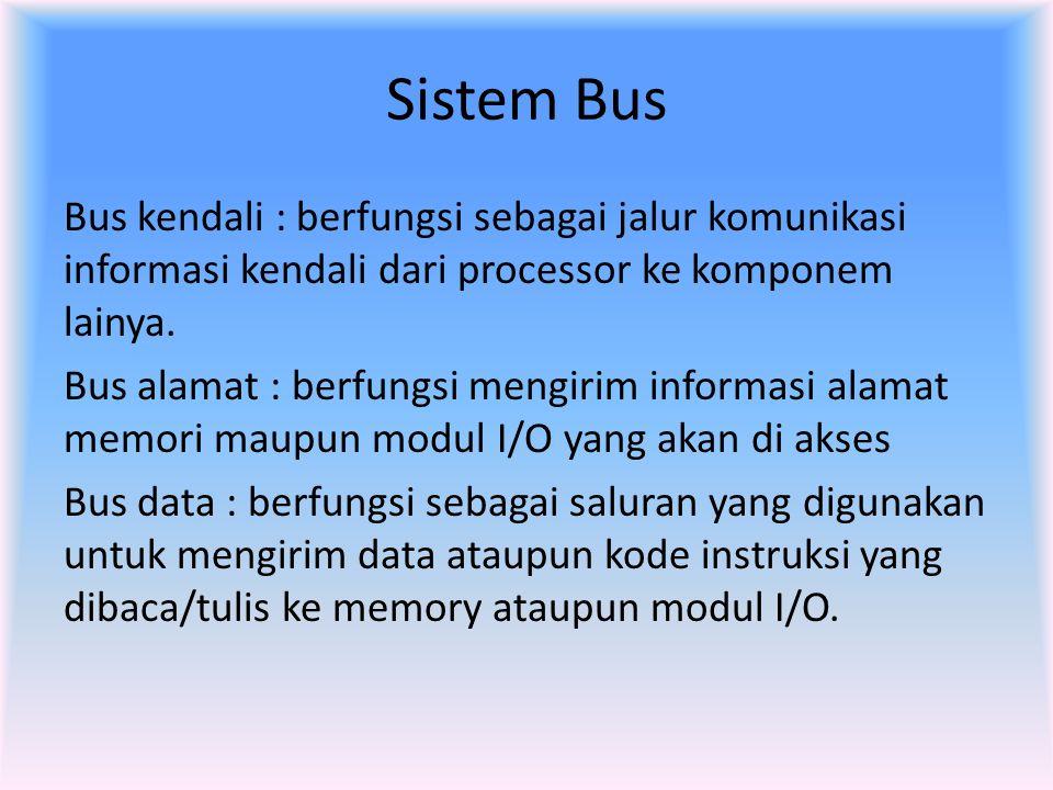 Sistem Bus Bus kendali : berfungsi sebagai jalur komunikasi informasi kendali dari processor ke komponem lainya. Bus alamat : berfungsi mengirim infor
