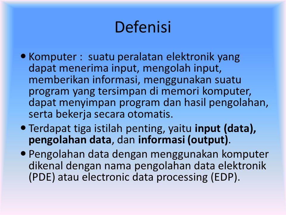 Defenisi  Komputer : suatu peralatan elektronik yang dapat menerima input, mengolah input, memberikan informasi, menggunakan suatu program yang tersi