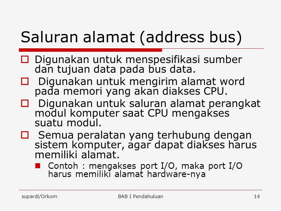 supardi/OrkomBAB I Pendahuluan14 Saluran alamat (address bus)  Digunakan untuk menspesifikasi sumber dan tujuan data pada bus data.  Digunakan untuk