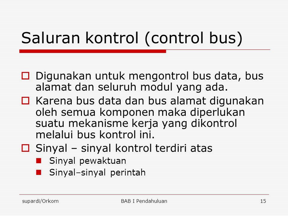 supardi/OrkomBAB I Pendahuluan15 Saluran kontrol (control bus)  Digunakan untuk mengontrol bus data, bus alamat dan seluruh modul yang ada.  Karena