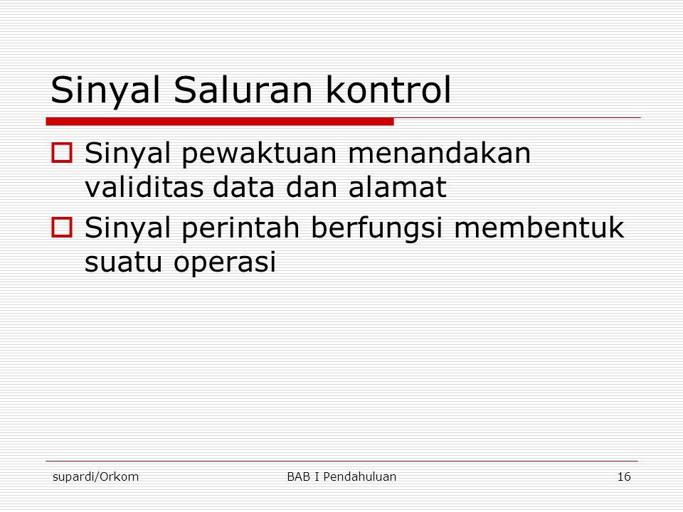 supardi/OrkomBAB I Pendahuluan16 Sinyal Saluran kontrol  Sinyal pewaktuan menandakan validitas data dan alamat  Sinyal perintah berfungsi membentuk
