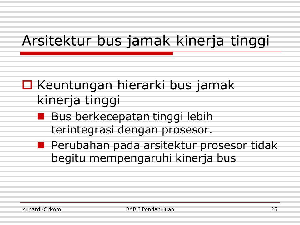 supardi/OrkomBAB I Pendahuluan25 Arsitektur bus jamak kinerja tinggi  Keuntungan hierarki bus jamak kinerja tinggi  Bus berkecepatan tinggi lebih te