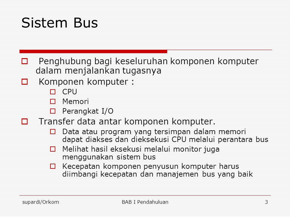 supardi/OrkomBAB I Pendahuluan3 Sistem Bus  Penghubung bagi keseluruhan komponen komputer dalam menjalankan tugasnya  Komponen komputer :  CPU  Me