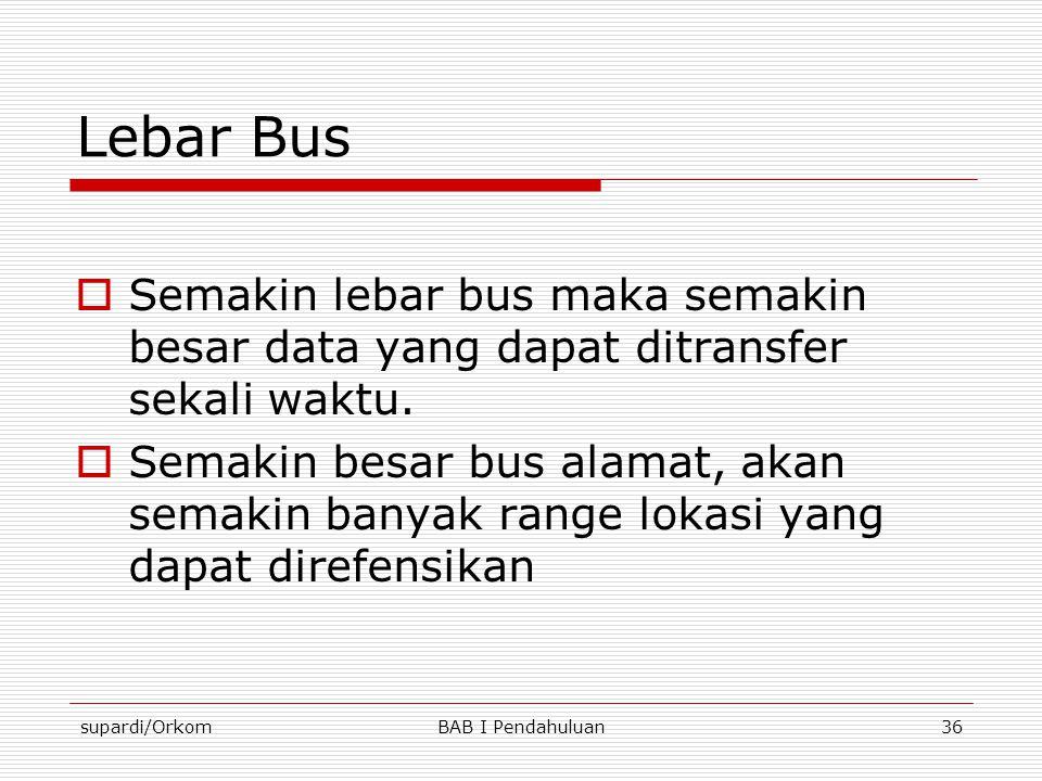 supardi/OrkomBAB I Pendahuluan36 Lebar Bus  Semakin lebar bus maka semakin besar data yang dapat ditransfer sekali waktu.  Semakin besar bus alamat,