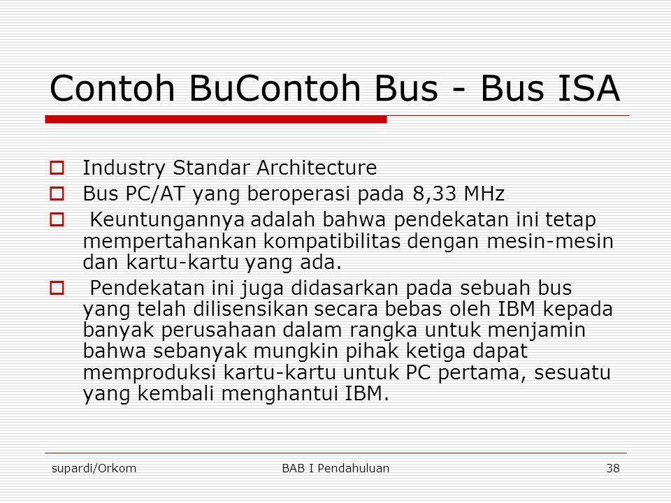 supardi/OrkomBAB I Pendahuluan38 Contoh BuContoh Bus - Bus ISA  Industry Standar Architecture  Bus PC/AT yang beroperasi pada 8,33 MHz  Keuntungann