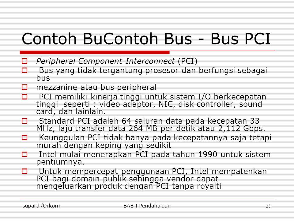 supardi/OrkomBAB I Pendahuluan39 Contoh BuContoh Bus - Bus PCI  Peripheral Component Interconnect (PCI)  Bus yang tidak tergantung prosesor dan berf