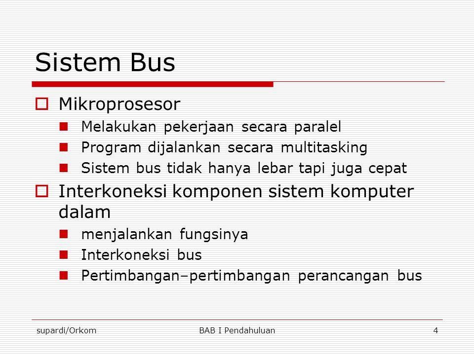 supardi/OrkomBAB I Pendahuluan4 Sistem Bus  Mikroprosesor  Melakukan pekerjaan secara paralel  Program dijalankan secara multitasking  Sistem bus