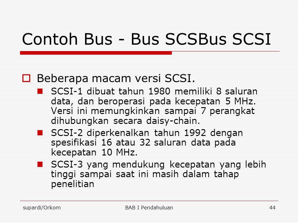 supardi/OrkomBAB I Pendahuluan44 Contoh Bus - Bus SCSBus SCSI  Beberapa macam versi SCSI.  SCSI-1 dibuat tahun 1980 memiliki 8 saluran data, dan ber