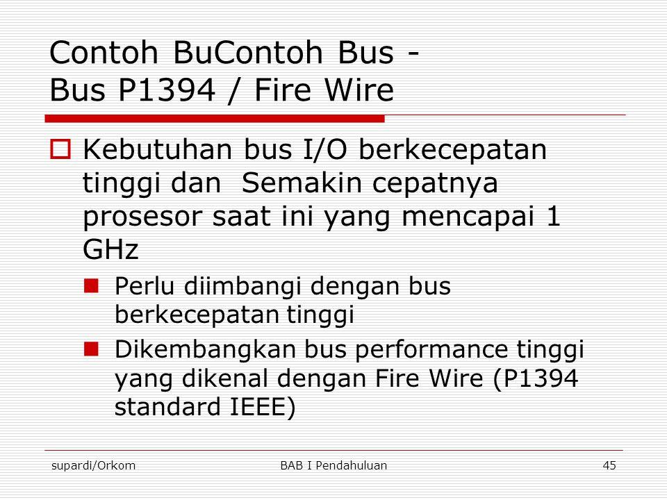 supardi/OrkomBAB I Pendahuluan45 Contoh BuContoh Bus - Bus P1394 / Fire Wire  Kebutuhan bus I/O berkecepatan tinggi dan Semakin cepatnya prosesor saa