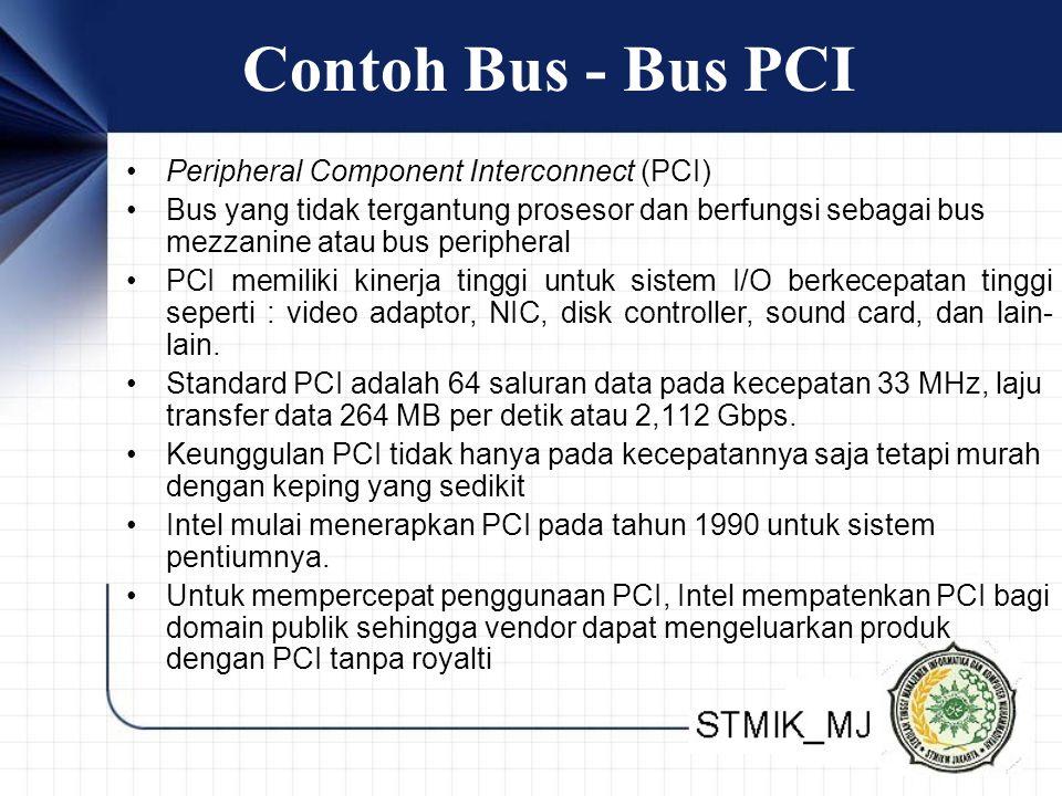 Contoh Bus - Bus PCI •Peripheral Component Interconnect (PCI) •Bus yang tidak tergantung prosesor dan berfungsi sebagai bus mezzanine atau bus peripheral •PCI memiliki kinerja tinggi untuk sistem I/O berkecepatan tinggi seperti : video adaptor, NIC, disk controller, sound card, dan lain- lain.