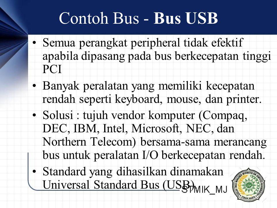 Contoh Bus - Bus USB •Semua perangkat peripheral tidak efektif apabila dipasang pada bus berkecepatan tinggi PCI •Banyak peralatan yang memiliki kecepatan rendah seperti keyboard, mouse, dan printer.