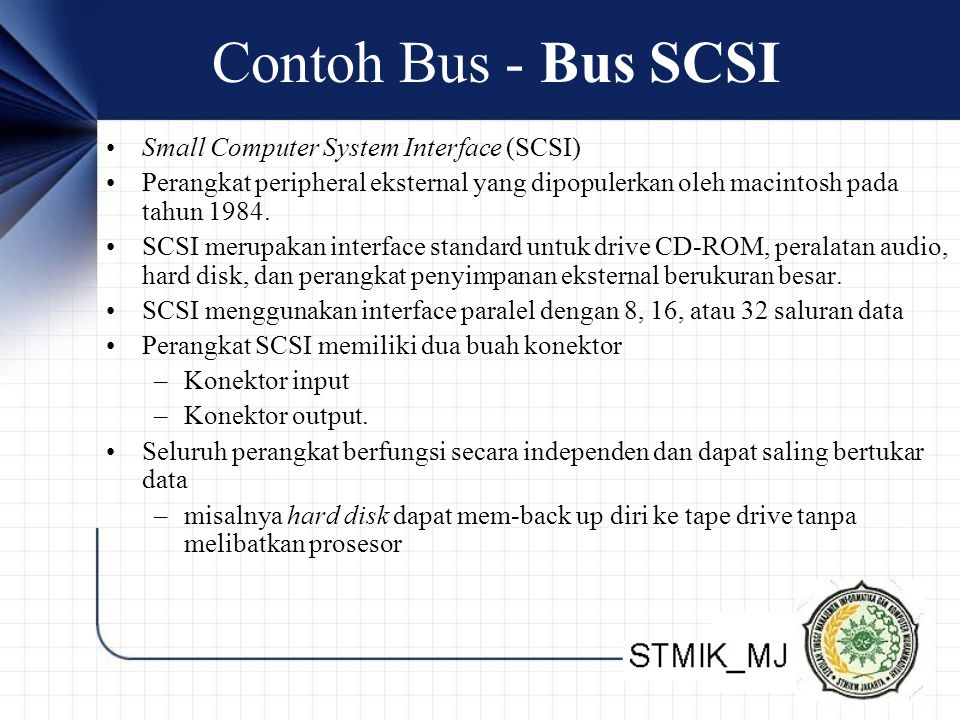 Contoh Bus - Bus SCSI •Small Computer System Interface (SCSI) •Perangkat peripheral eksternal yang dipopulerkan oleh macintosh pada tahun 1984.