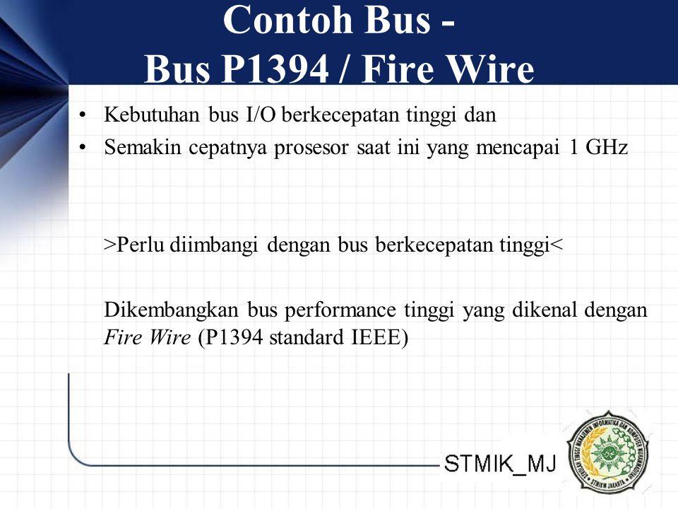 Contoh Bus - Bus P1394 / Fire Wire •Kebutuhan bus I/O berkecepatan tinggi dan •Semakin cepatnya prosesor saat ini yang mencapai 1 GHz >Perlu diimbangi dengan bus berkecepatan tinggi< Dikembangkan bus performance tinggi yang dikenal dengan Fire Wire (P1394 standard IEEE)