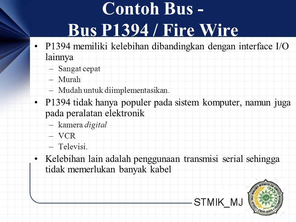 Contoh Bus - Bus P1394 / Fire Wire •P1394 memiliki kelebihan dibandingkan dengan interface I/O lainnya –Sangat cepat –Murah –Mudah untuk diimplementasikan.