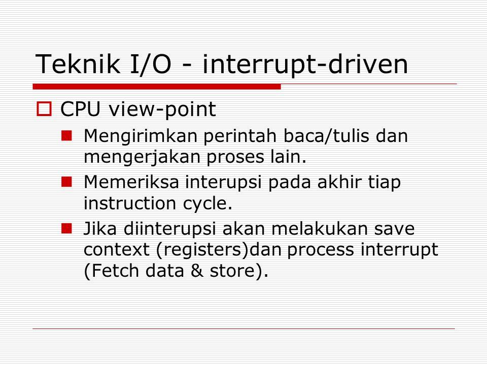 Teknik I/O - interrupt-driven  CPU view-point  Mengirimkan perintah baca/tulis dan mengerjakan proses lain.
