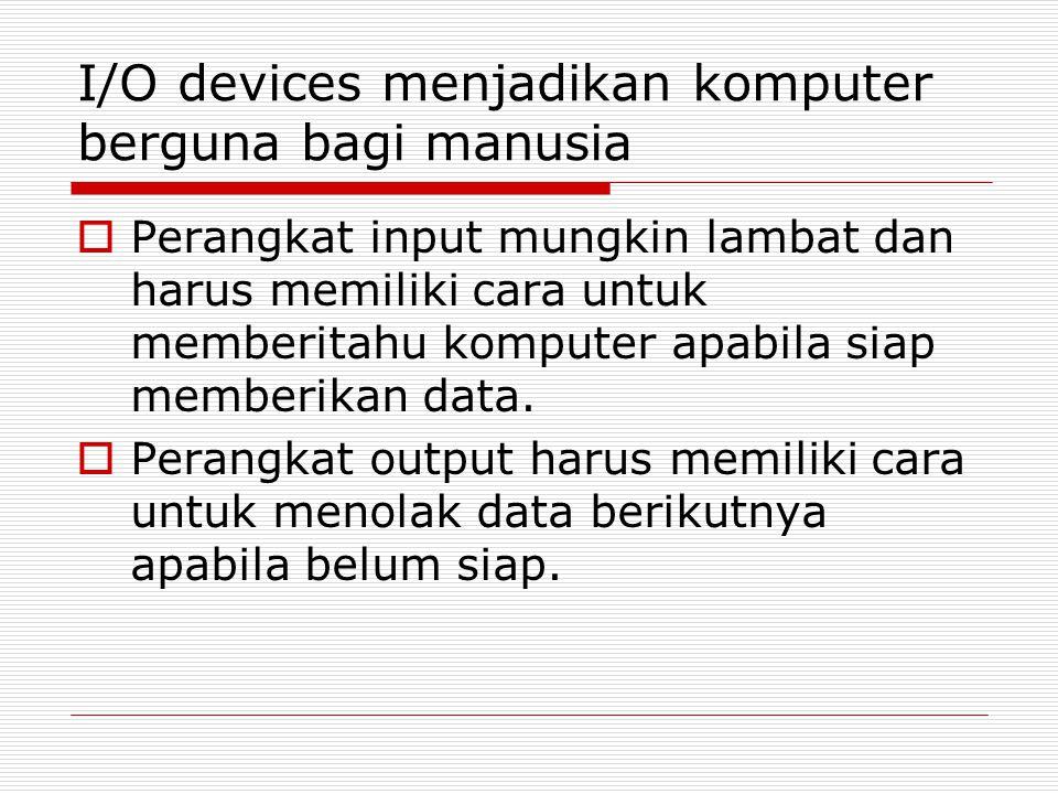 I/O devices menjadikan komputer berguna bagi manusia  Perangkat input mungkin lambat dan harus memiliki cara untuk memberitahu komputer apabila siap memberikan data.