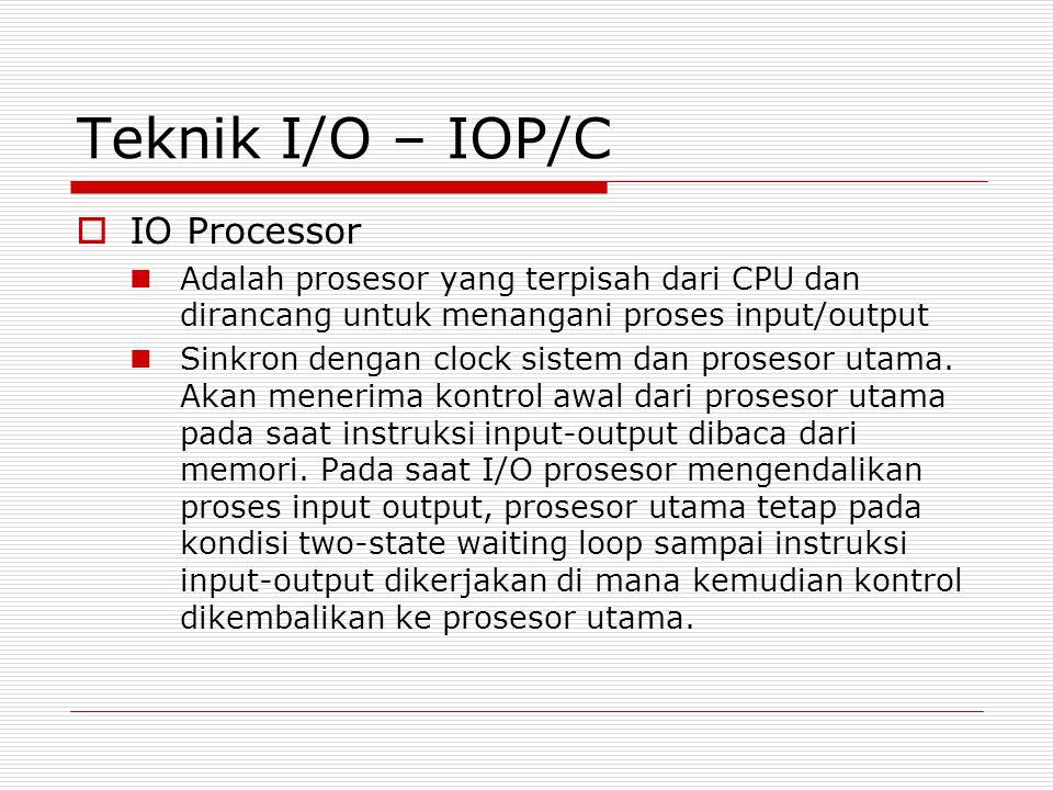 Teknik I/O – IOP/C  IO Processor  Adalah prosesor yang terpisah dari CPU dan dirancang untuk menangani proses input/output  Sinkron dengan clock sistem dan prosesor utama.