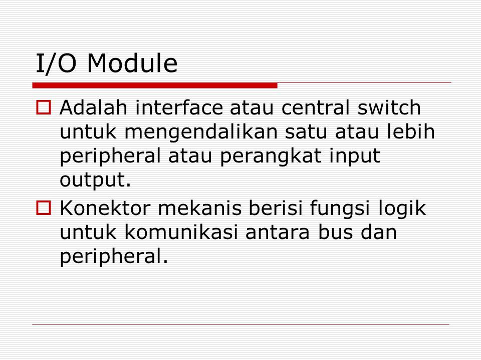 I/O Module  Adalah interface atau central switch untuk mengendalikan satu atau lebih peripheral atau perangkat input output.