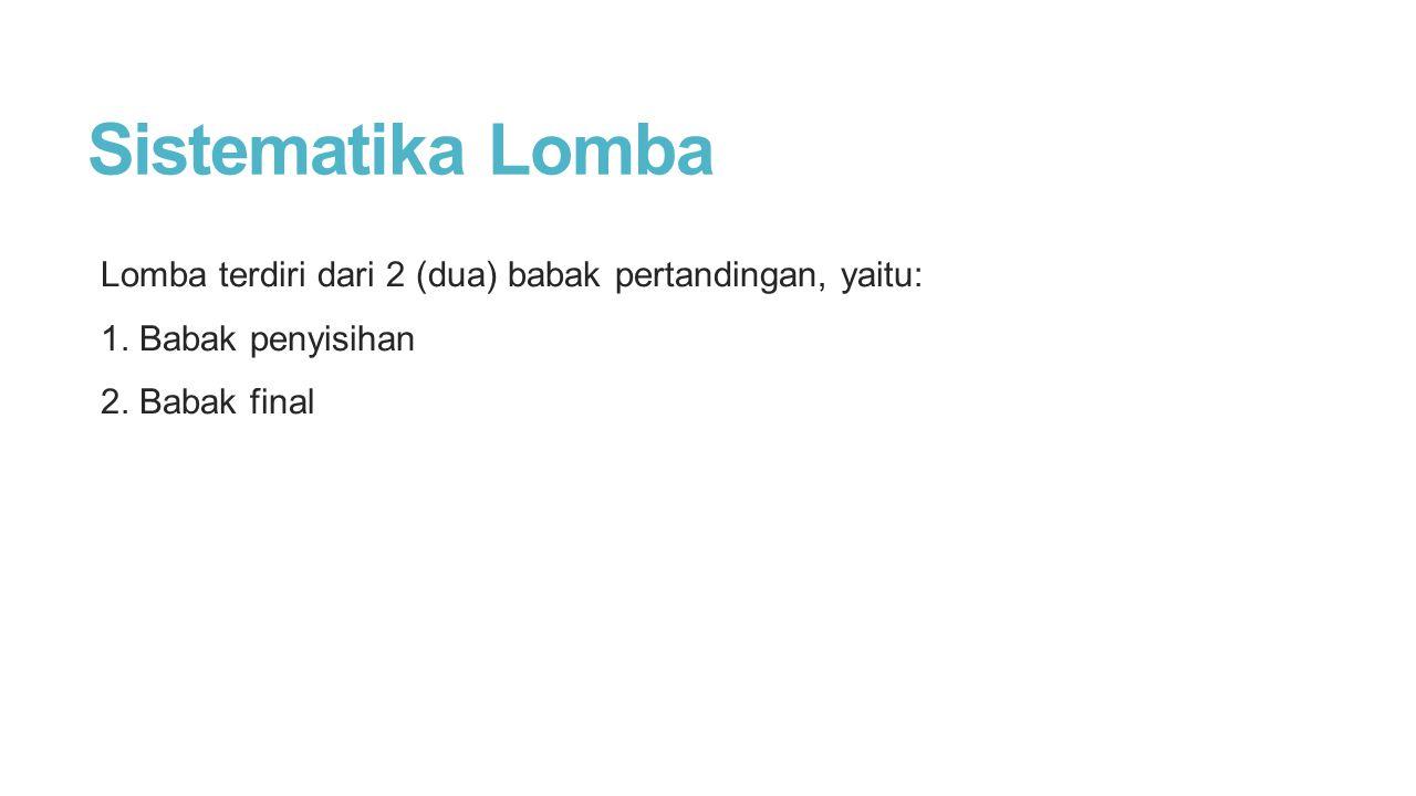 Sistematika Lomba Lomba terdiri dari 2 (dua) babak pertandingan, yaitu: 1. Babak penyisihan 2. Babak final
