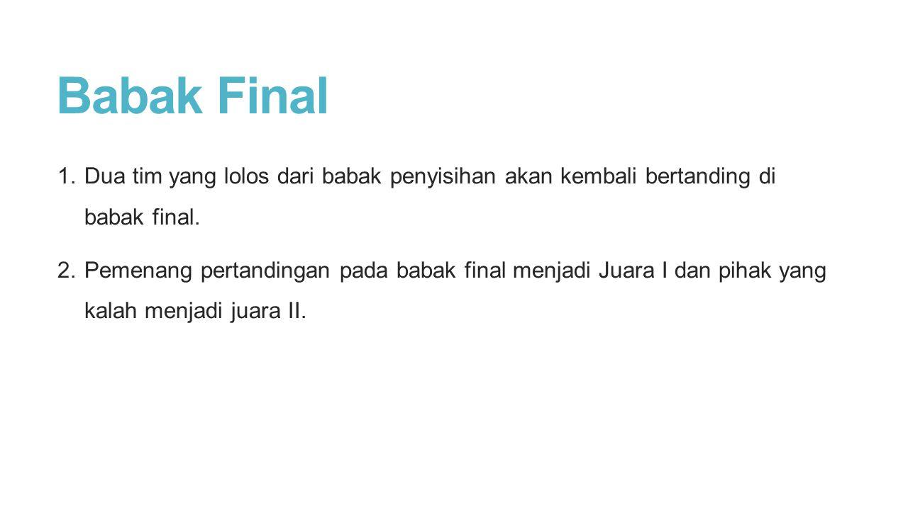 Babak Final 1. Dua tim yang lolos dari babak penyisihan akan kembali bertanding di babak final. 2. Pemenang pertandingan pada babak final menjadi Juar