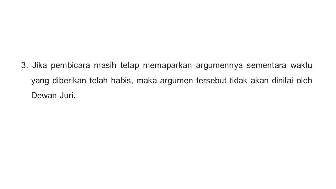 3. Jika pembicara masih tetap memaparkan argumennya sementara waktu yang diberikan telah habis, maka argumen tersebut tidak akan dinilai oleh Dewan Ju
