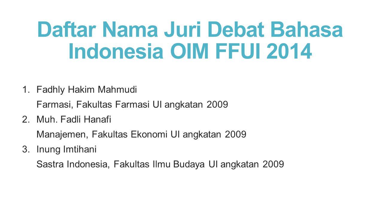 Daftar Nama Juri Debat Bahasa Indonesia OIM FFUI 2014 1.Fadhly Hakim Mahmudi Farmasi, Fakultas Farmasi UI angkatan 2009 2.Muh. Fadli Hanafi Manajemen,