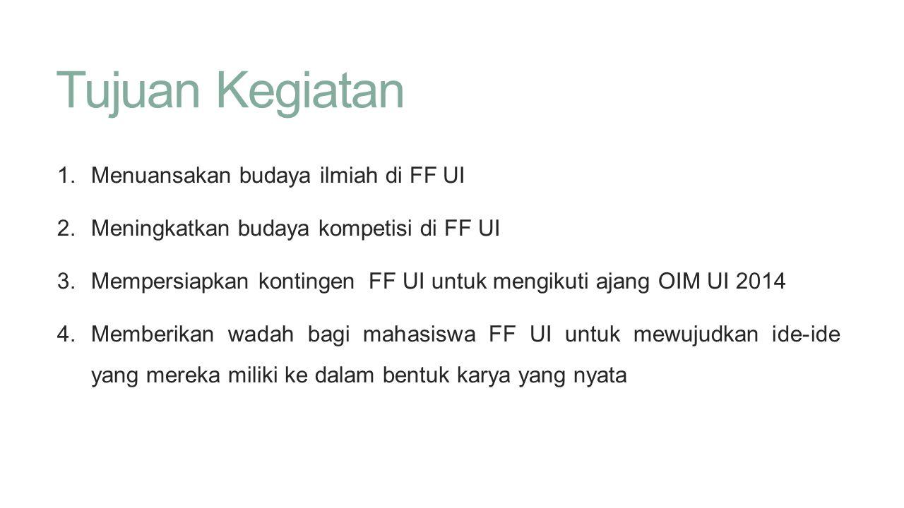 Tujuan Kegiatan 1. Menuansakan budaya ilmiah di FF UI 2. Meningkatkan budaya kompetisi di FF UI 3. Mempersiapkan kontingen FF UI untuk mengikuti ajang