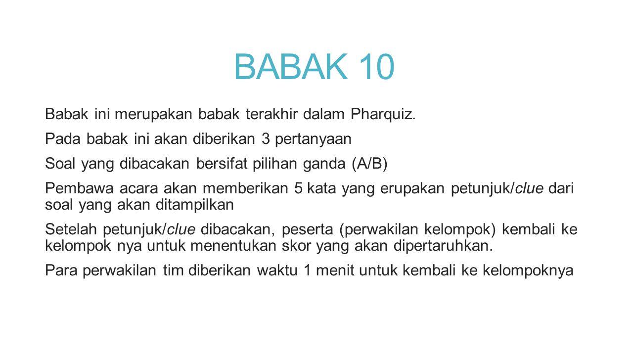 BABAK 10 Babak ini merupakan babak terakhir dalam Pharquiz. Pada babak ini akan diberikan 3 pertanyaan Soal yang dibacakan bersifat pilihan ganda (A/B