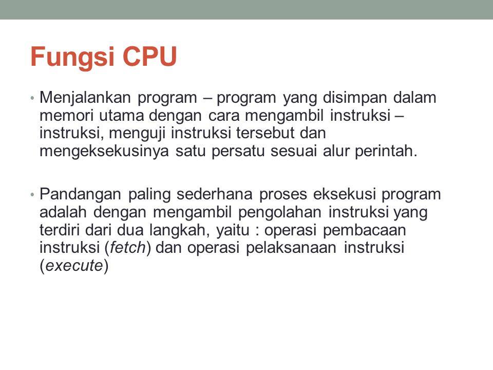Fungsi CPU • Menjalankan program – program yang disimpan dalam memori utama dengan cara mengambil instruksi – instruksi, menguji instruksi tersebut dan mengeksekusinya satu persatu sesuai alur perintah.