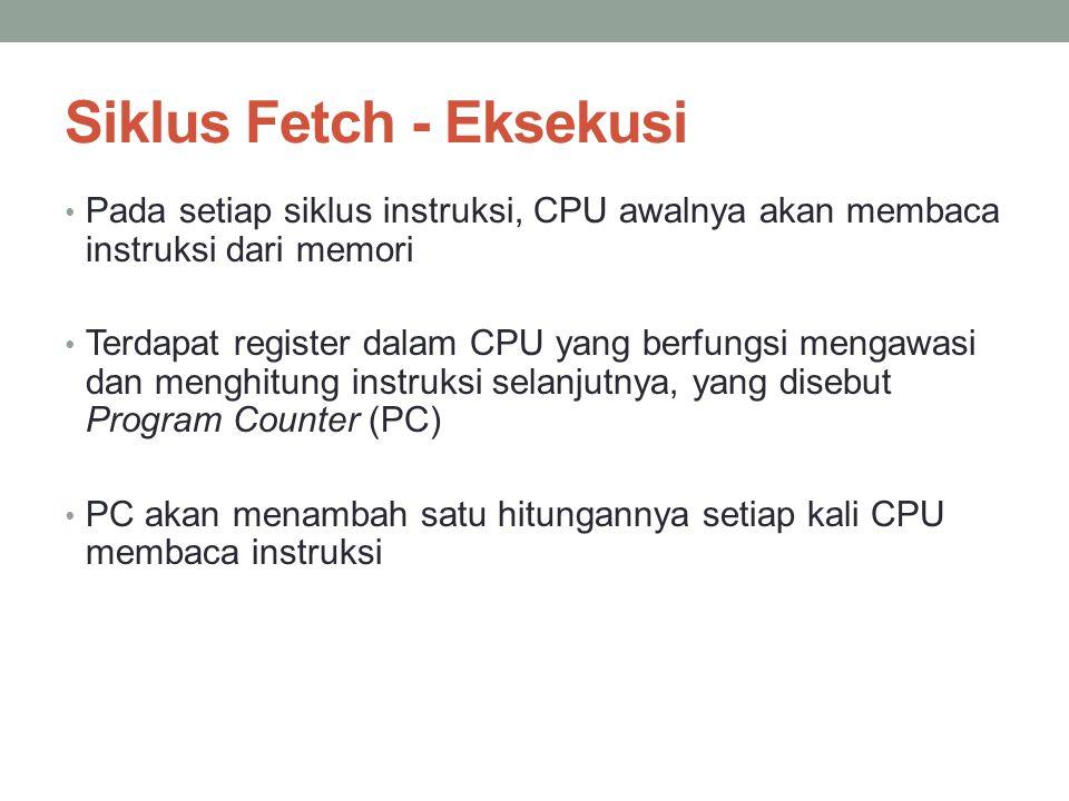 Siklus Fetch - Eksekusi • Pada setiap siklus instruksi, CPU awalnya akan membaca instruksi dari memori • Terdapat register dalam CPU yang berfungsi mengawasi dan menghitung instruksi selanjutnya, yang disebut Program Counter (PC) • PC akan menambah satu hitungannya setiap kali CPU membaca instruksi