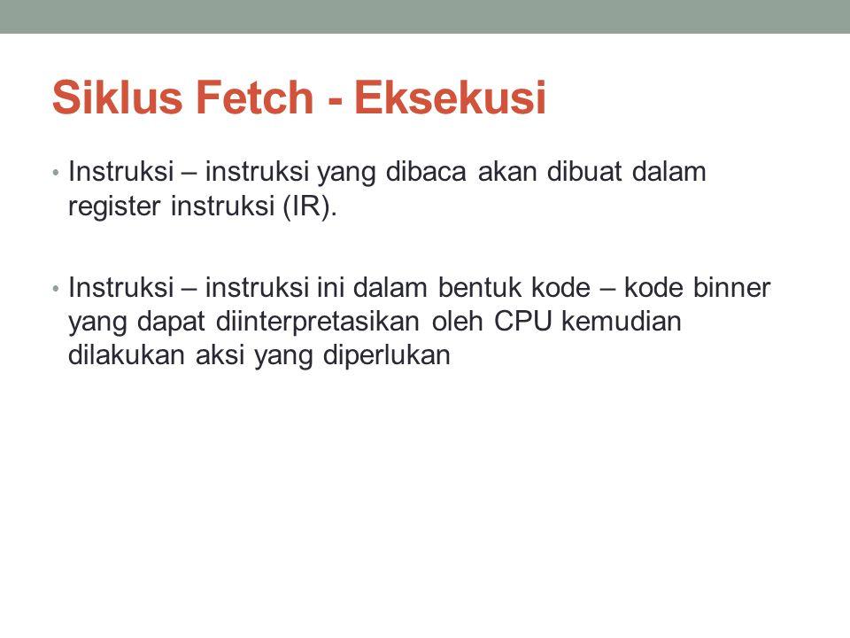 Siklus Fetch - Eksekusi • Instruksi – instruksi yang dibaca akan dibuat dalam register instruksi (IR). • Instruksi – instruksi ini dalam bentuk kode –