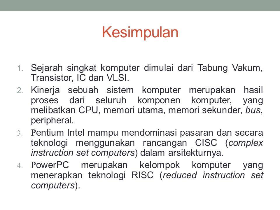 Kesimpulan 1.Sejarah singkat komputer dimulai dari Tabung Vakum, Transistor, IC dan VLSI.