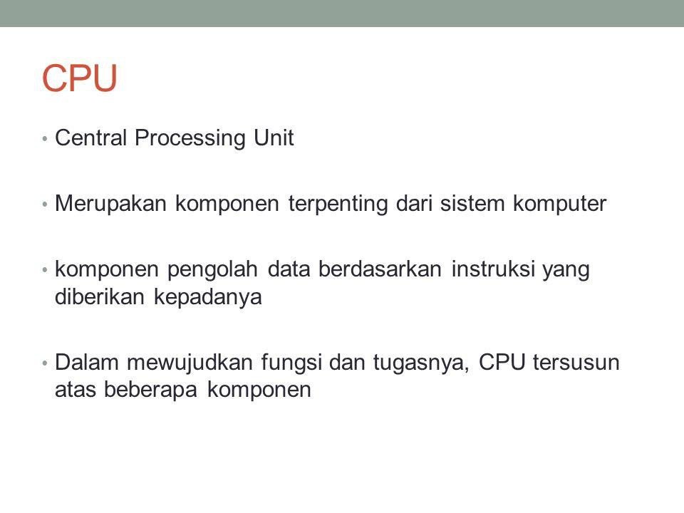 CPU • Central Processing Unit • Merupakan komponen terpenting dari sistem komputer • komponen pengolah data berdasarkan instruksi yang diberikan kepadanya • Dalam mewujudkan fungsi dan tugasnya, CPU tersusun atas beberapa komponen
