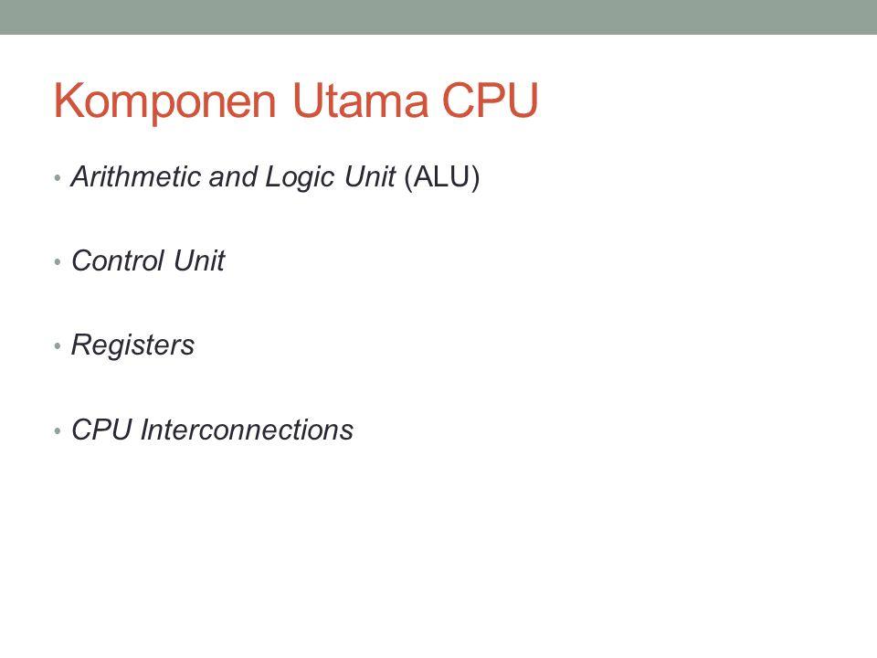 Komponen Utama CPU • Arithmetic and Logic Unit (ALU) • Control Unit • Registers • CPU Interconnections