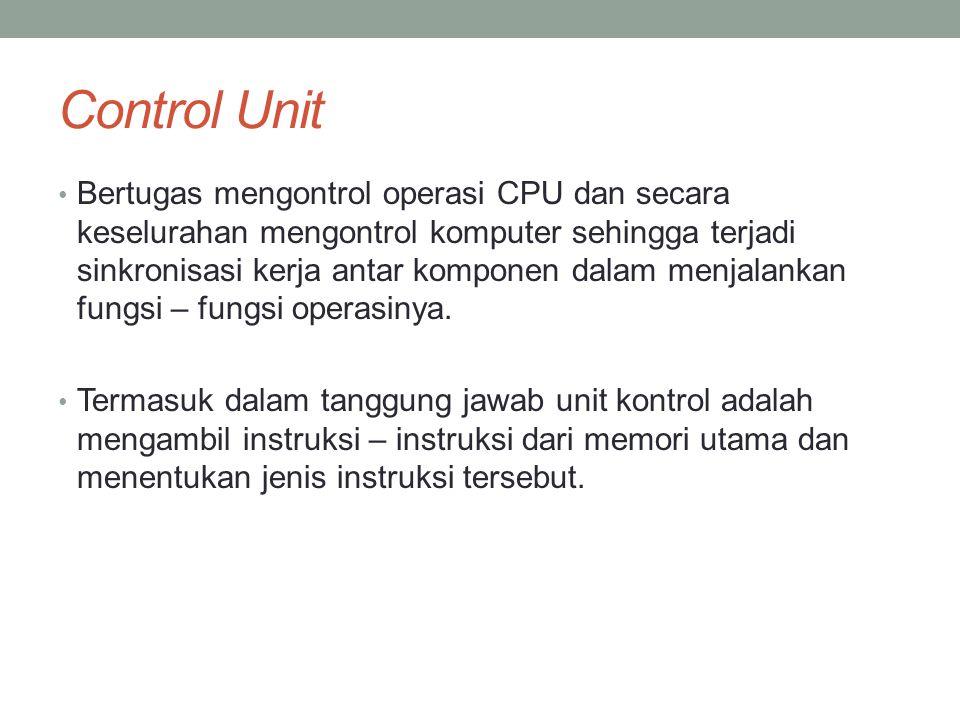Control Unit • Bertugas mengontrol operasi CPU dan secara keselurahan mengontrol komputer sehingga terjadi sinkronisasi kerja antar komponen dalam menjalankan fungsi – fungsi operasinya.