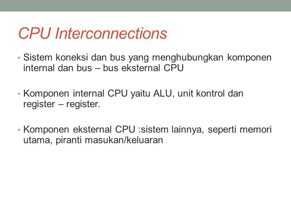 CPU Interconnections • Sistem koneksi dan bus yang menghubungkan komponen internal dan bus – bus eksternal CPU • Komponen internal CPU yaitu ALU, unit kontrol dan register – register.
