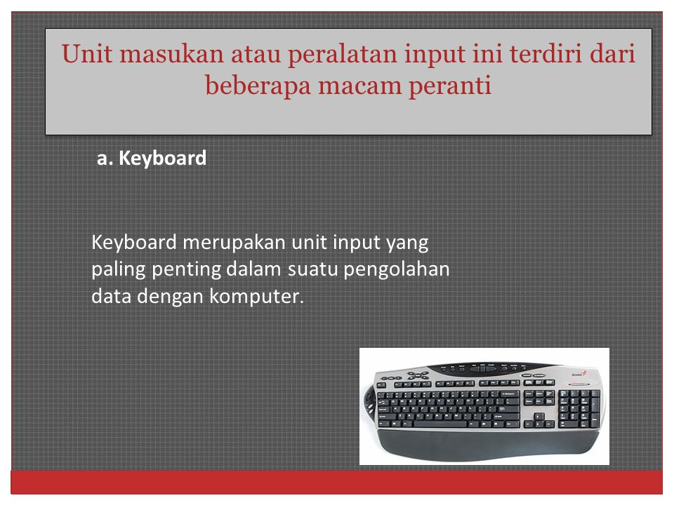 Unit masukan atau peralatan input ini terdiri dari beberapa macam peranti Keyboard merupakan unit input yang paling penting dalam suatu pengolahan dat