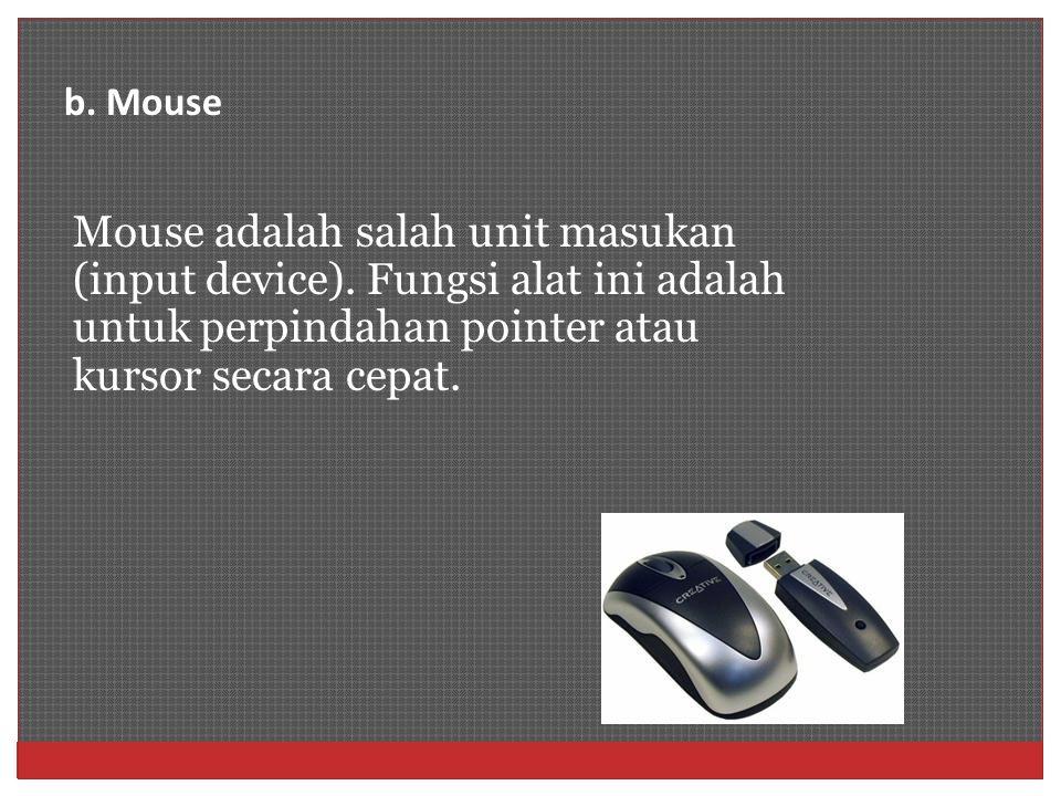 Mouse adalah salah unit masukan (input device). Fungsi alat ini adalah untuk perpindahan pointer atau kursor secara cepat. b. Mouse