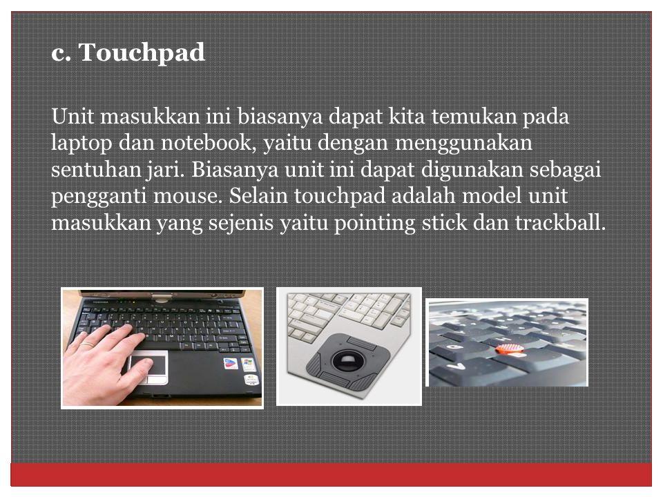 c. Touchpad Unit masukkan ini biasanya dapat kita temukan pada laptop dan notebook, yaitu dengan menggunakan sentuhan jari. Biasanya unit ini dapat di