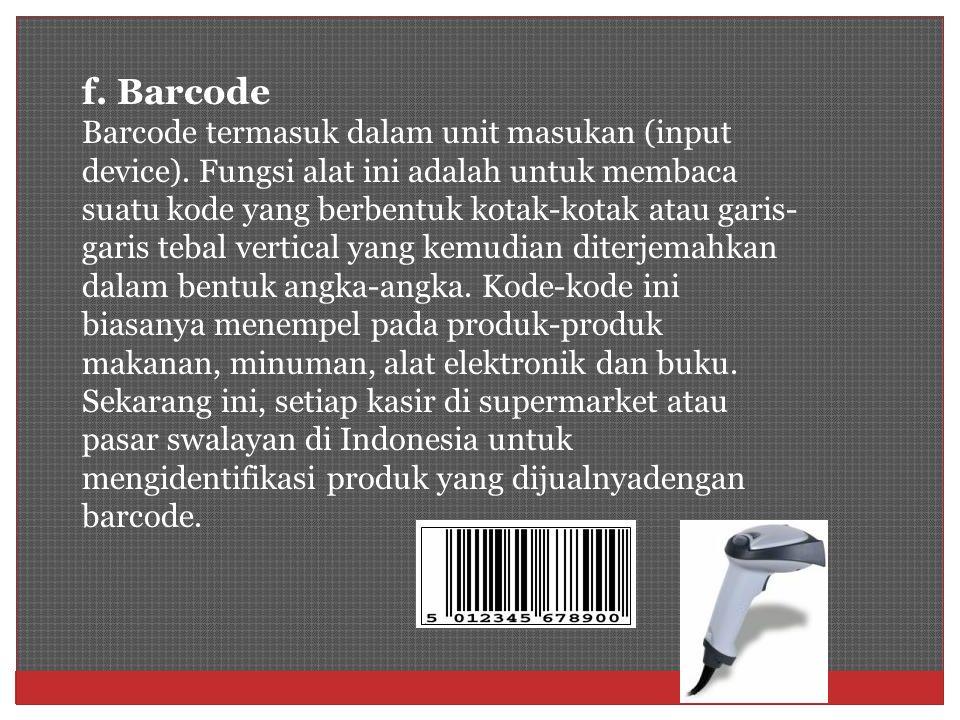 f. Barcode Barcode termasuk dalam unit masukan (input device). Fungsi alat ini adalah untuk membaca suatu kode yang berbentuk kotak-kotak atau garis-