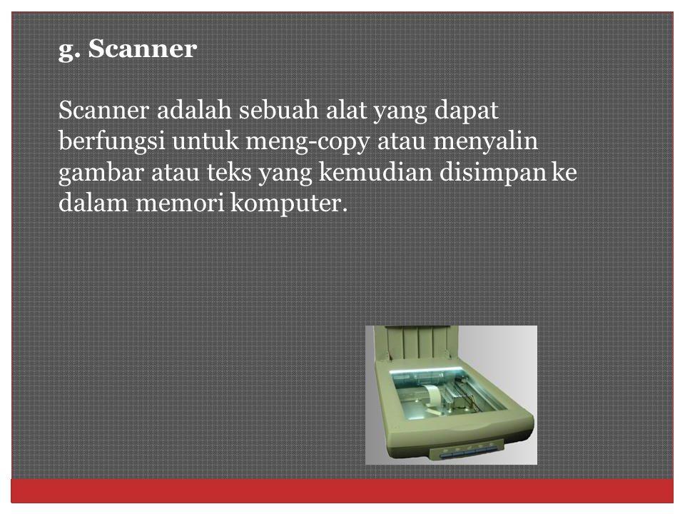 g. Scanner Scanner adalah sebuah alat yang dapat berfungsi untuk meng-copy atau menyalin gambar atau teks yang kemudian disimpan ke dalam memori kompu