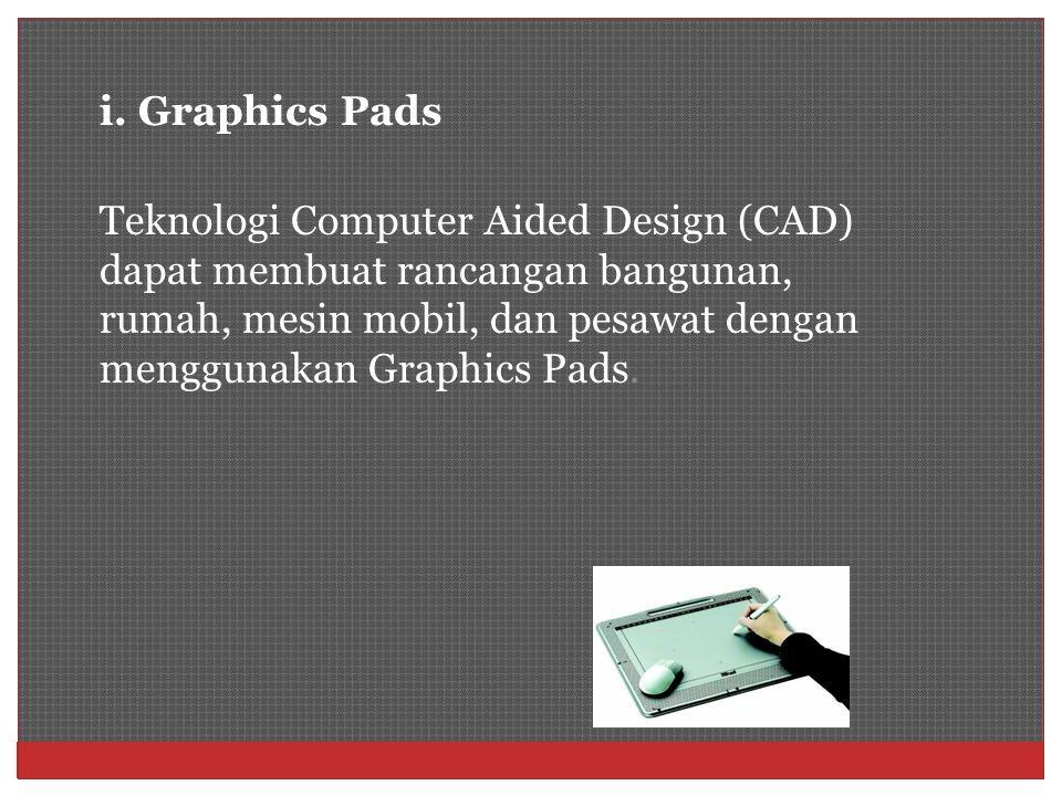i. Graphics Pads Teknologi Computer Aided Design (CAD) dapat membuat rancangan bangunan, rumah, mesin mobil, dan pesawat dengan menggunakan Graphics P