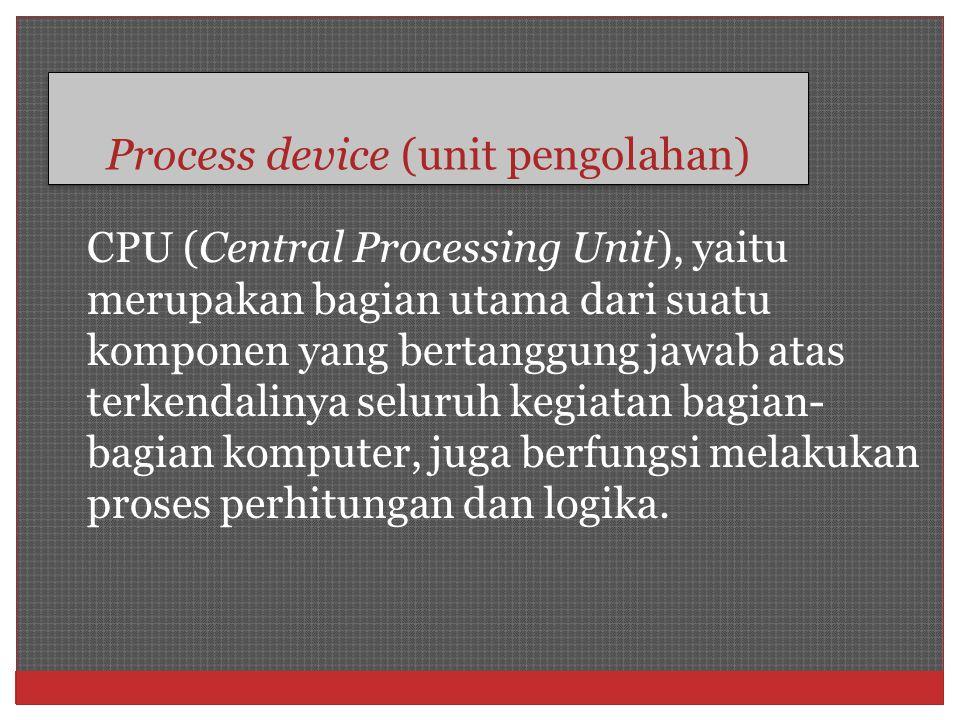 Process device (unit pengolahan) CPU (Central Processing Unit), yaitu merupakan bagian utama dari suatu komponen yang bertanggung jawab atas terkendal