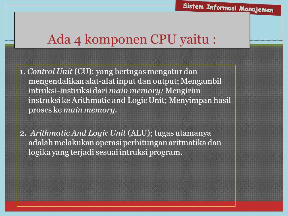 Ada 4 komponen CPU yaitu : 1. Control Unit (CU): yang bertugas mengatur dan mengendalikan alat-alat input dan output; Mengambil intruksi-instruksi dar