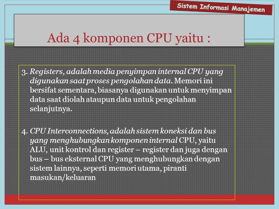 Ada 4 komponen CPU yaitu : 3. Registers, adalah media penyimpan internal CPU yang digunakan saat proses pengolahan data. Memori ini bersifat sementara