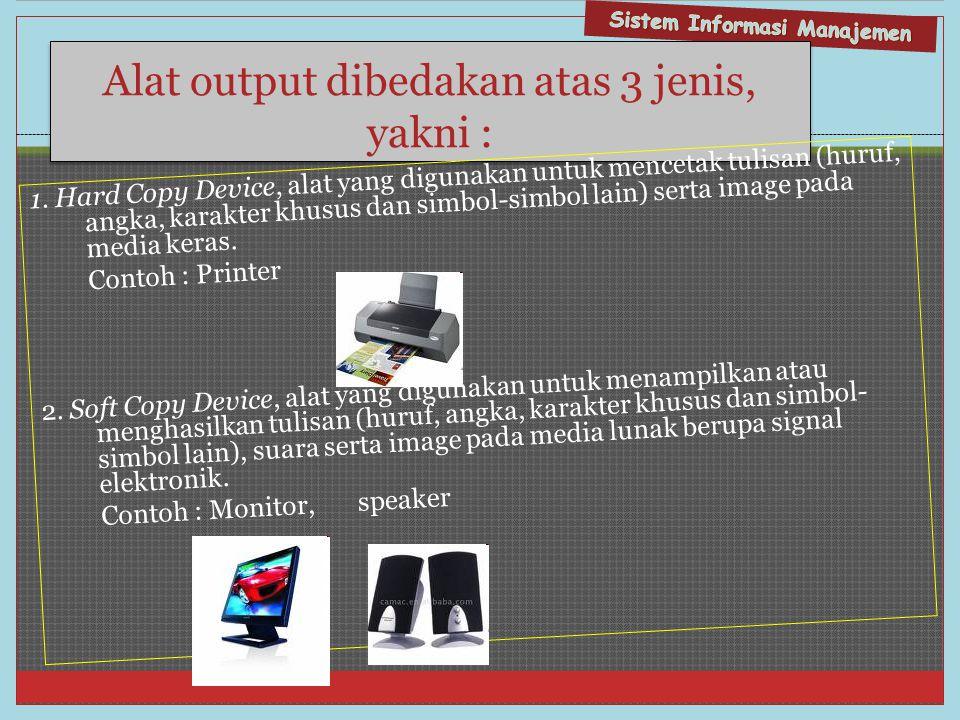 Alat output dibedakan atas 3 jenis, yakni : 1. Hard Copy Device, alat yang digunakan untuk mencetak tulisan (huruf, angka, karakter khusus dan simbol-