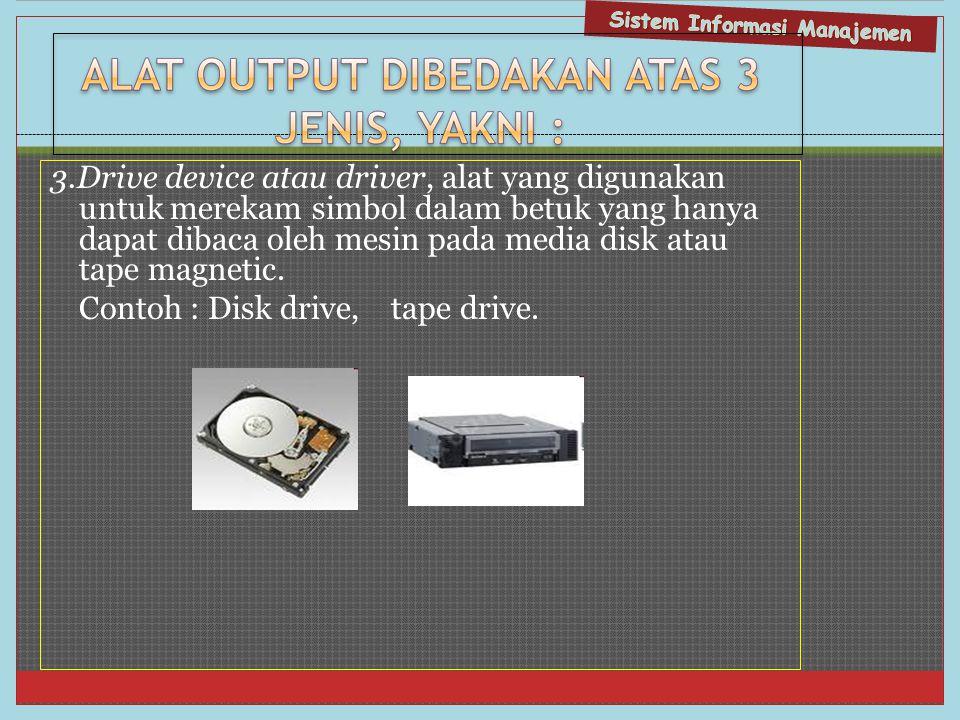 3.Drive device atau driver, alat yang digunakan untuk merekam simbol dalam betuk yang hanya dapat dibaca oleh mesin pada media disk atau tape magnetic