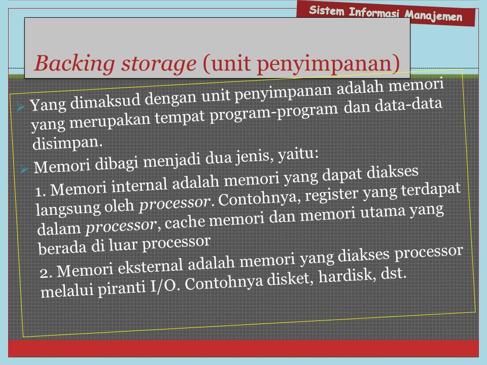 Backing storage (unit penyimpanan)  Yang dimaksud dengan unit penyimpanan adalah memori yang merupakan tempat program-program dan data-data disimpan.