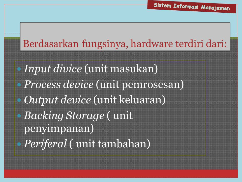 Berdasarkan fungsinya, hardware terdiri dari:  Input divice (unit masukan)  Process device (unit pemrosesan)  Output device (unit keluaran)  Backing Storage ( unit penyimpanan)  Periferal ( unit tambahan)