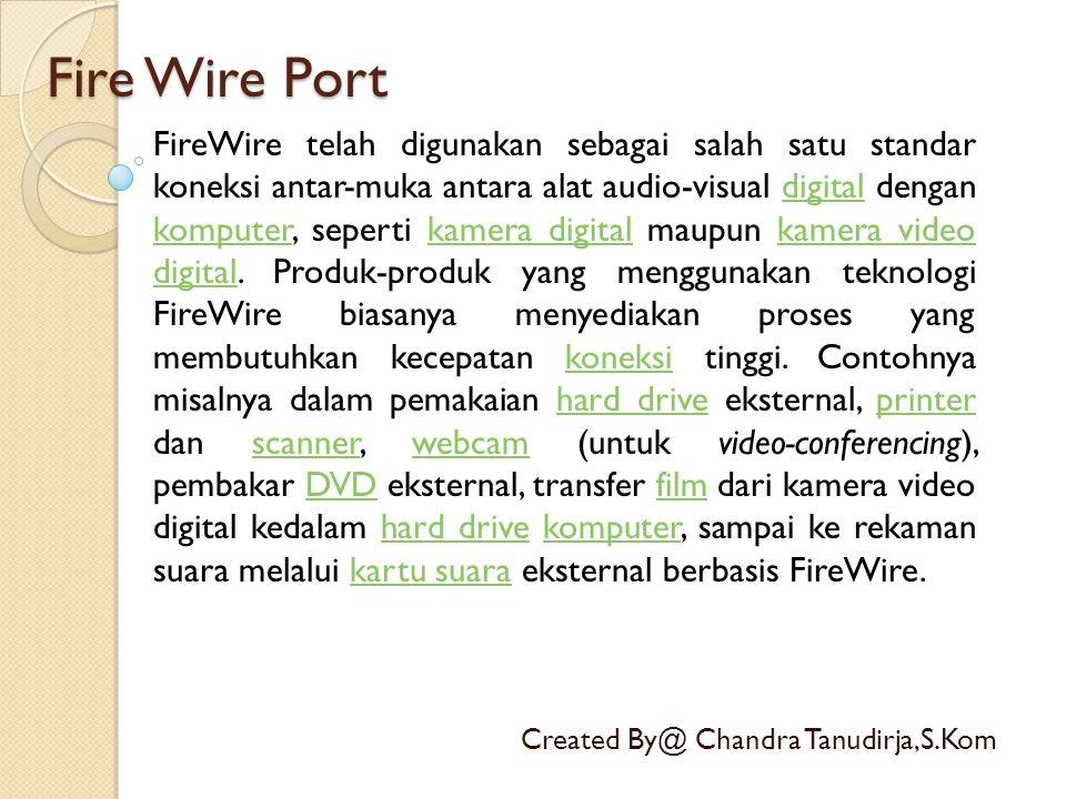 Fire Wire Port Created By@ Chandra Tanudirja,S.Kom FireWire telah digunakan sebagai salah satu standar koneksi antar-muka antara alat audio-visual dig